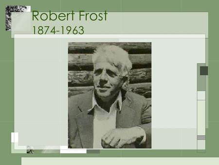 Robert Frost 1874-1963. Life Summary 4 Pulitzer Prizes Read poetry at Kennedy inauguration Received honorary degrees from 44 colleges One of the most.