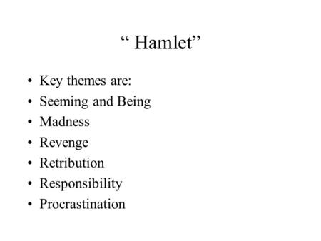 """ Hamlet"" Key themes are: Seeming and Being Madness Revenge Retribution Responsibility Procrastination."
