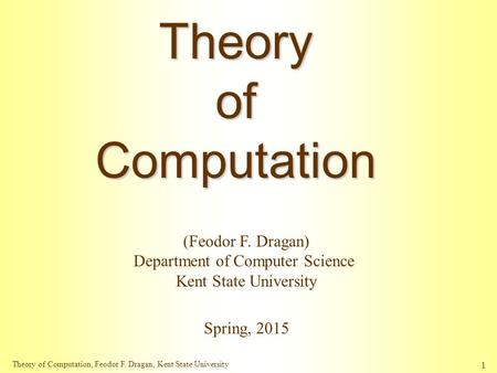 Theory of Computation, Feodor F. Dragan, Kent State University 1 TheoryofComputation Spring, 2015 (Feodor F. Dragan) Department of Computer Science Kent.