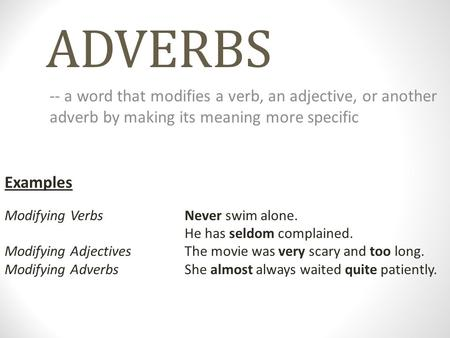 ADVERBS -- a word that modifies a verb, an adjective, or another adverb by making its meaning more specific Examples Modifying Verbs		Never swim alone.