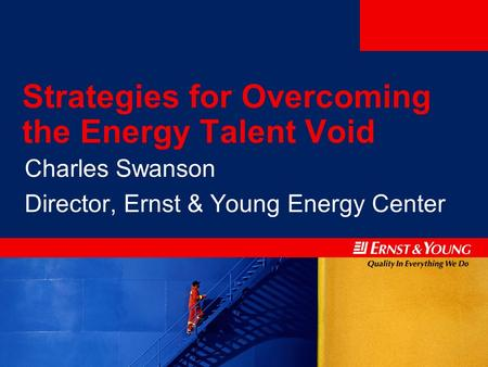 Strategies for Overcoming the Energy Talent Void Charles Swanson Director, Ernst & Young Energy Center.