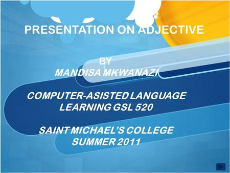 PRESENTATION ON ADJECTIVE BY MANDISA MKWANAZI COMPUTER-ASISTED LANGUAGE LEARNING GSL 520 SAINT MICHAEL'S COLLEGE SUMMER 2011.