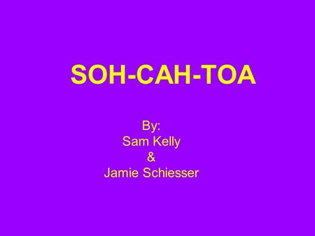 SOH-CAH-TOA By: Sam Kelly & Jamie Schiesser. Introduction to SOH-CAH-TOA.