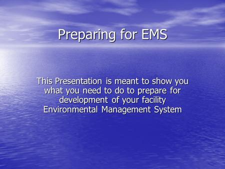 Preparing for EMS This Presentation is meant to show you what you need to do to prepare for development of your facility Environmental Management System.