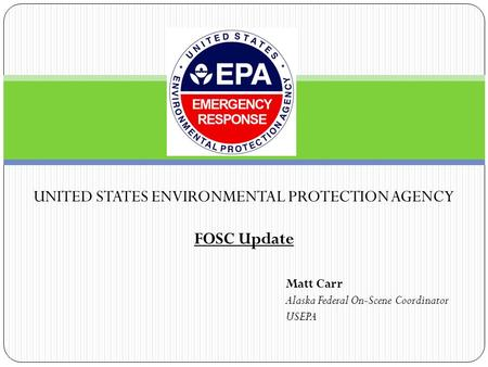 UNITED STATES ENVIRONMENTAL PROTECTION AGENCY FOSC Update Matt Carr Alaska Federal On-Scene Coordinator USEPA.