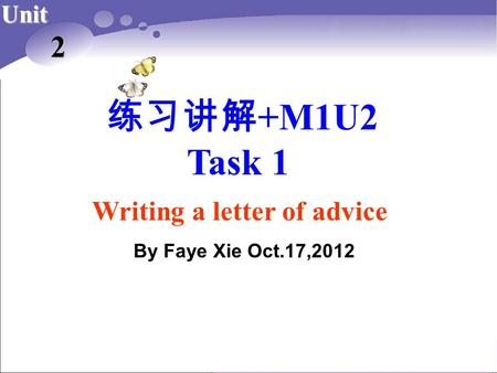 练习讲解 +M1U2 Task 1 Unit 2 Writing a letter of advice By Faye Xie Oct.17,2012.