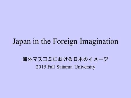 Japan in the Foreign Imagination 海外マスコミにおける日本のイメージ 2015 Fall Saitama University.