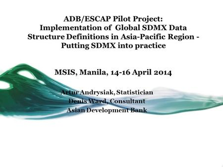 ADB/ESCAP Pilot Project: Implementation of Global SDMX Data Structure Definitions in Asia-Pacific Region - Putting SDMX into practice MSIS, Manila, 14-16.