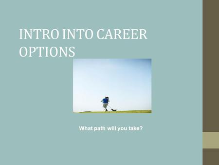 INTRO INTO CAREER OPTIONS What path will you take?
