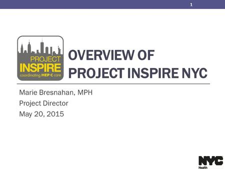 OVERVIEW OF PROJECT INSPIRE NYC Marie Bresnahan, MPH Project Director May 20, 2015 1.