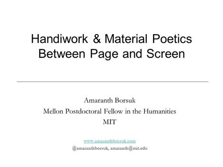 Handiwork & Material Poetics Between Page and Screen Amaranth Borsuk Mellon Postdoctoral Fellow in the Humanities MIT