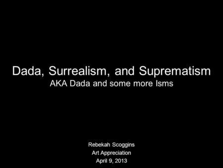 Dada, Surrealism, and Suprematism AKA Dada and some more Isms Rebekah Scoggins Art Appreciation April 9, 2013.