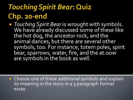 Touching Spirit Bear: Quiz Chp. 20-end  Touching Spirit Bear is wrought with symbols. We have already discussed some of these like the hot dog, the ancestor.