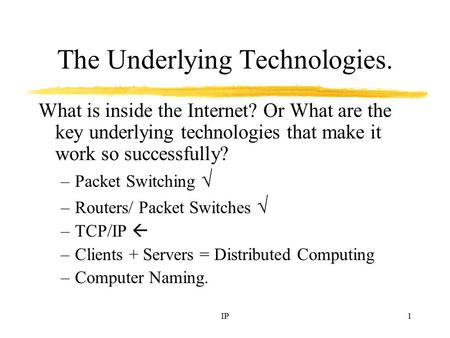 IP1 The Underlying Technologies. What is inside the Internet? Or What are the key underlying technologies that make it work so successfully? –Packet Switching.