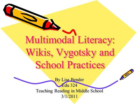 Multimodal Literacy: Wikis, Vygotsky and School Practices By Lisa Bender Edu 324 Teaching Reading in Middle School 3/1/2011.