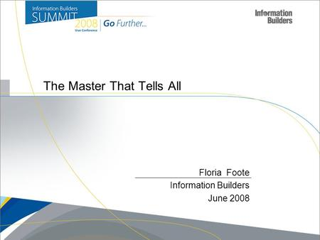 1 The Master That Tells All Floria Foote Information Builders June 2008.