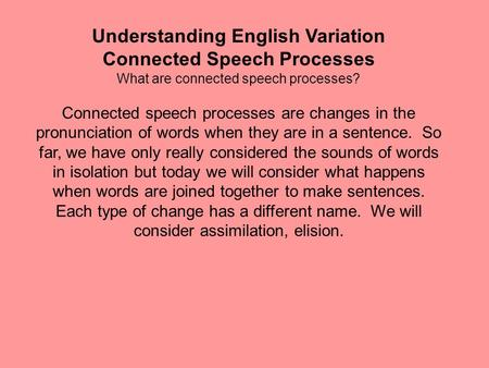Understanding English Variation Connected Speech Processes What are connected speech processes? Connected speech processes are changes in the pronunciation.