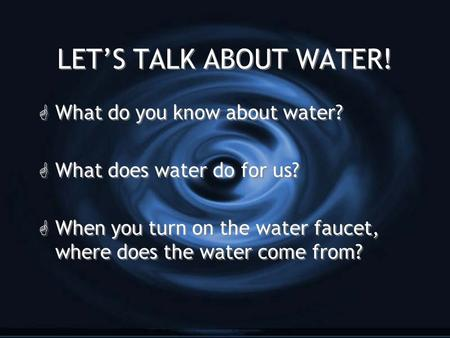 LET'S TALK ABOUT WATER! G What do you know about water? G What does water do for us? G When you turn on the water faucet, where does the water come from?