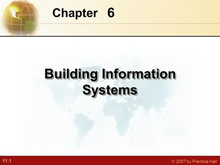 11.1 © 2007 by Prentice Hall 6 Chapter Building Information Systems.