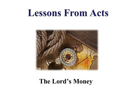 The Lord's Money Lessons From Acts. Authority 2 Tim. 3:16-17 All Scripture is given by inspiration of God, and is profitable for doctrine, for reproof,