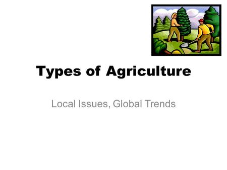 Types of Agriculture Local Issues, Global Trends.
