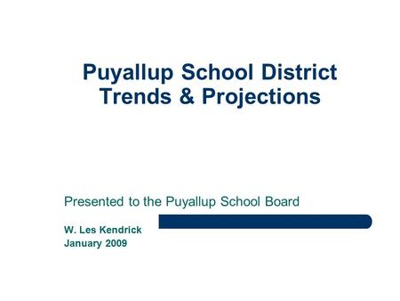 Puyallup School District Trends & Projections Presented to the Puyallup School Board W. Les Kendrick January 2009.