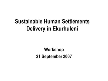 Sustainable Human Settlements Delivery in Ekurhuleni Workshop 21 September 2007.