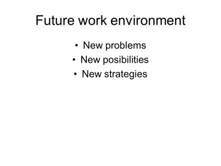 Future work environment New problems New posibilities New strategies.