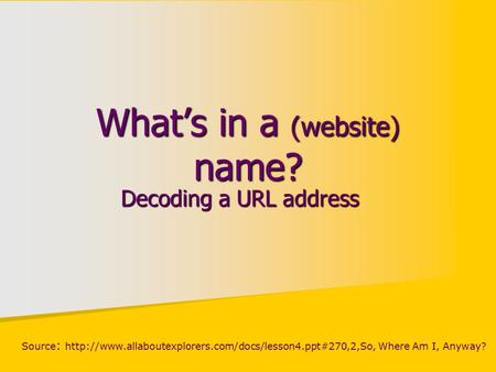 What's in a (website) name? Decoding a URL address Source :  Where Am I, Anyway?