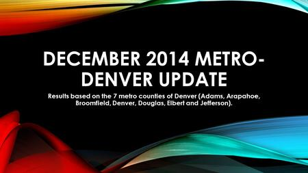 DECEMBER 2014 METRO- DENVER UPDATE Results based on the 7 metro counties of Denver (Adams, Arapahoe, Broomfield, Denver, Douglas, Elbert and Jefferson).