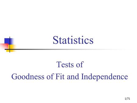 1/71 Statistics Tests of Goodness of Fit and Independence.
