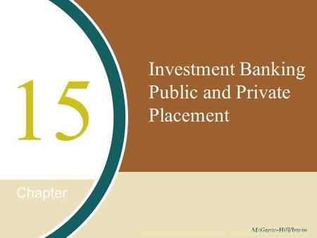 Chapter McGraw-Hill/Irwin Copyright © 2008 by The McGraw-Hill Companies, Inc. All rights reserved. Investment Banking Public and Private Placement 15.