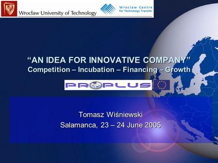 """AN IDEA FOR INNOVATIVE COMPANY"" Competition – Incubation – Financing – Growth Tomasz Wiśniewski Salamanca, 23 – 24 June 2005."