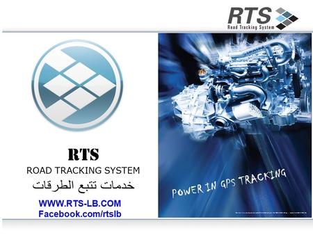 RTS ROAD TRACKING SYSTEM WWW.RTS-LB.COM Facebook.com/rtslb POWER IN GPS TRACKING.