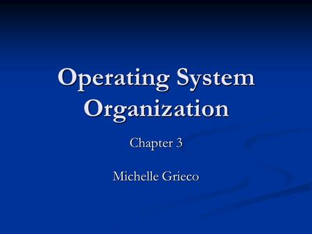 Operating System Organization Chapter 3 Michelle Grieco.