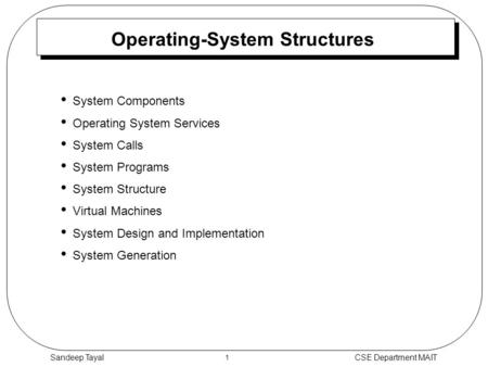1 CSE Department MAITSandeep Tayal Operating-System Structures System Components Operating System Services System Calls System Programs System Structure.