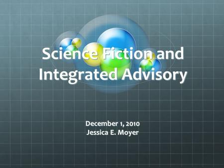 Science Fiction and Integrated Advisory December 1, 2010 Jessica E. Moyer.