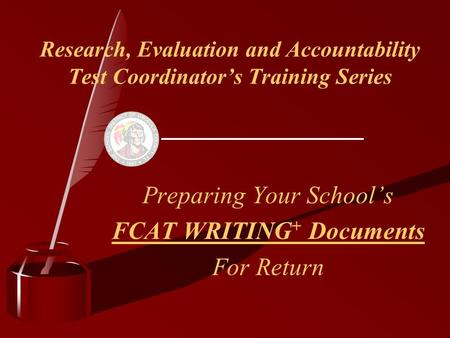Research, Evaluation and Accountability Test Coordinator's Training Series Preparing Your School's FCAT WRITING + Documents For Return.