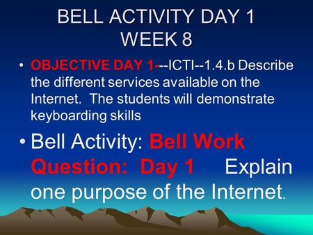 BELL ACTIVITY DAY 1 WEEK 8 OBJECTIVE DAY 1---ICTI--1.4.bDescribe the different services available on the Internet. The students will demonstrate keyboarding.