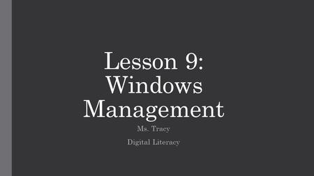 Lesson 9: Windows Management Ms. Tracy Digital Literacy.