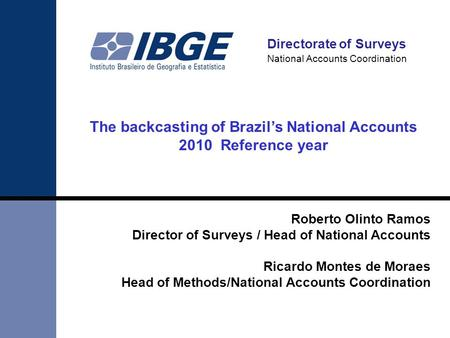 Directorate of Surveys National Accounts Coordination The backcasting of Brazil's National Accounts 2010 Reference year Roberto Olinto Ramos Director of.