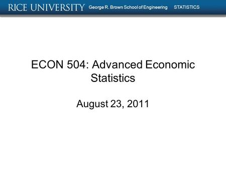 ECON 504: Advanced Economic Statistics August 23, 2011 George R. Brown School of Engineering STATISTICS.