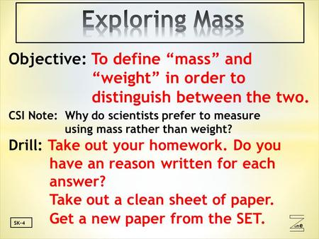 "Oneone SK-4 Objective: To define ""mass"" and ""weight"" in order to distinguish between the two. CSI Note: Why do scientists prefer to measure using mass."