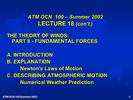 ATM OCN 100 Summer 2002 1 ATM OCN 100 – Summer 2002 LECTURE 18 (con't.) THE THEORY OF WINDS: PART II - FUNDAMENTAL FORCES A. INTRODUCTION B. EXPLANATION.