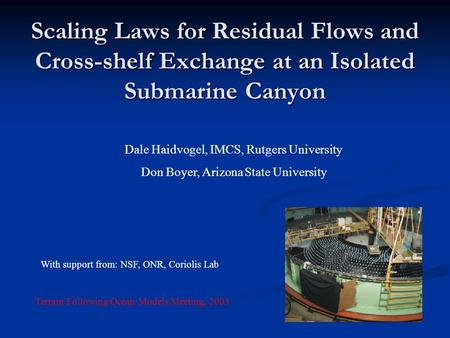 Scaling Laws for Residual Flows and Cross-shelf Exchange at an Isolated Submarine Canyon Dale Haidvogel, IMCS, Rutgers University Don Boyer, Arizona State.