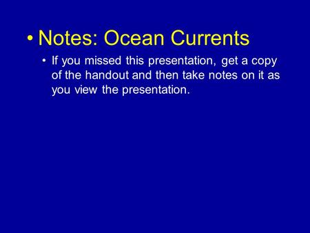 Notes: Ocean Currents If you missed this presentation, get a copy of the handout and then take notes on it as you view the presentation.