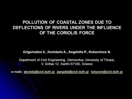 POLLUTION OF COASTAL ZONES DUE TO DEFLECTIONS OF RIVERS UNDER THE INFLUENCE OF THE CORIOLIS FORCE Grigoriadou V., Konidaris A., Angelidis P., Kotsovinos.