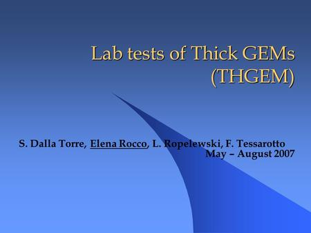 Lab tests of Thick GEMs (THGEM) Lab tests of Thick GEMs (THGEM) S. Dalla Torre, Elena Rocco, L. Ropelewski, F. Tessarotto May – August 2007.