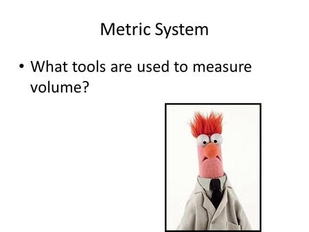 Metric System What tools are used to measure volume?