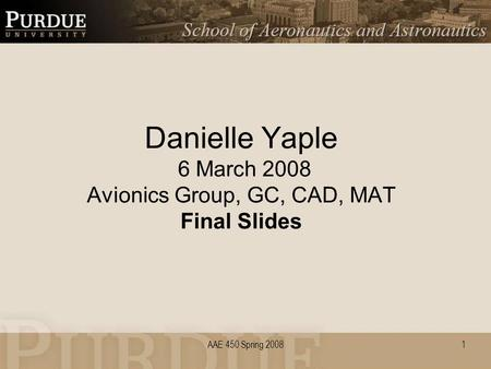 AAE 450 Spring 2008 Danielle Yaple 6 March 2008 Avionics Group, GC, CAD, MAT Final Slides 1.